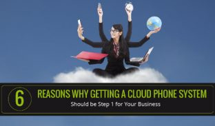 6 Reasons Why Getting a Cloud Phone System Should be Step 1 for Your Business